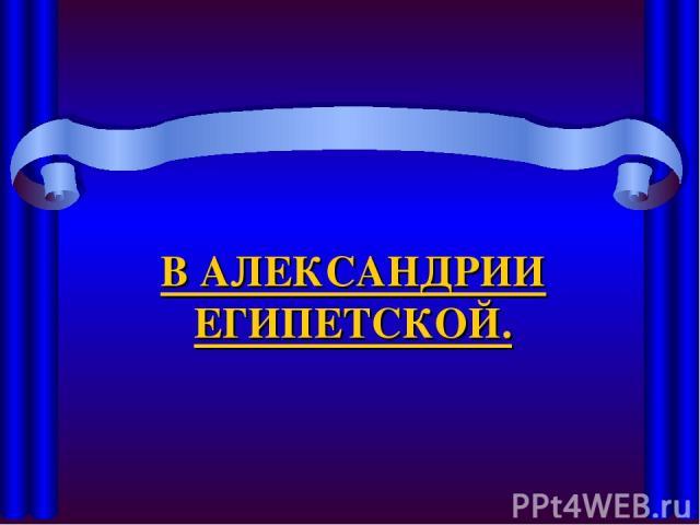 В АЛЕКСАНДРИИ ЕГИПЕТСКОЙ.