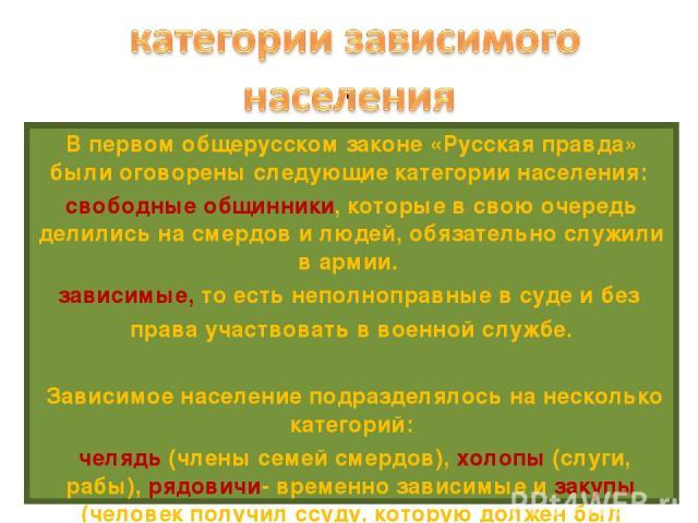. В первом общерусском законе «Русская правда» были оговорены следующие категории населения: свободные общинники, которые в свою очередь делились на смердов и людей, обязательно служили в армии. зависимые, то есть неполноправные в суде и без права у…