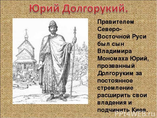 Правителем Северо-Восточной Руси был сын Владимира Мономаха Юрий, прозванный Долгоруким за постоянное стремление расширить свои владения и подчинить Киев.