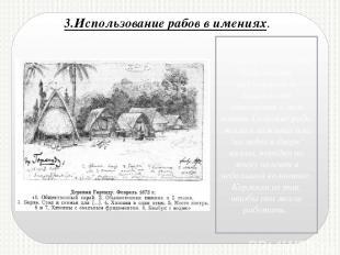3.Использование рабов в имениях. Условия жизни рабов были весьма различными и за