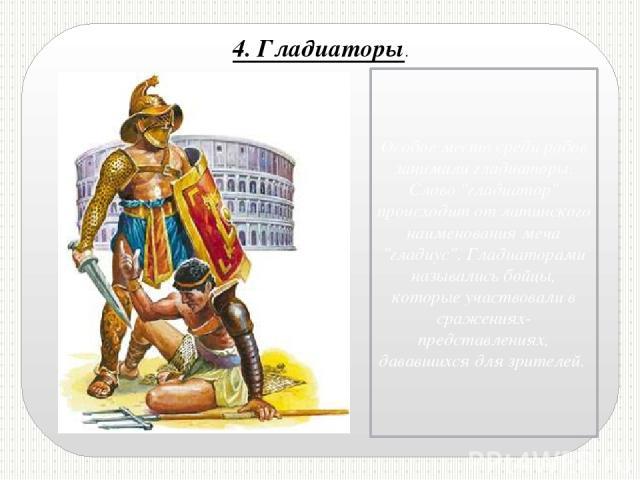 4. Гладиаторы. Особое место среди рабов занимали гладиаторы. Слово