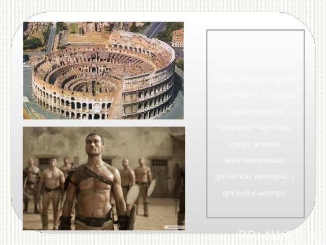 Гладиаторские бои происходили во время праздников на аренах амфитеатров (цирков) - круглых сооружений, напоминающих греческие театры, с ареной в центре.