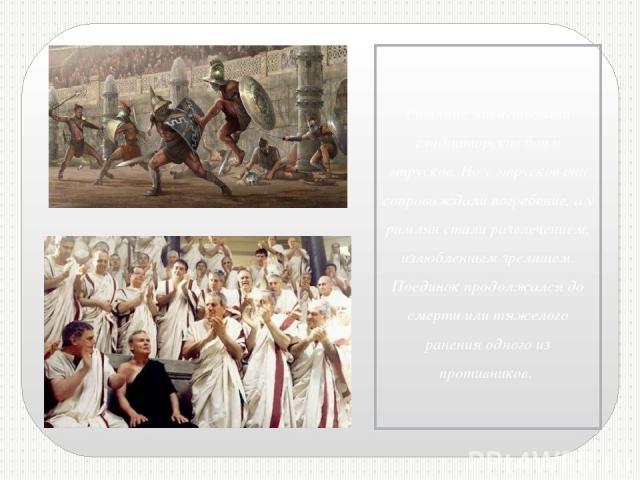 Римляне заимствовали гладиаторские бои у этрусков. Но у этрусков они сопровождали погребение, а у римлян стали развлечением, излюбленным зрелищем. Поединок продолжался до смерти или тяжелого ранения одного из противников.
