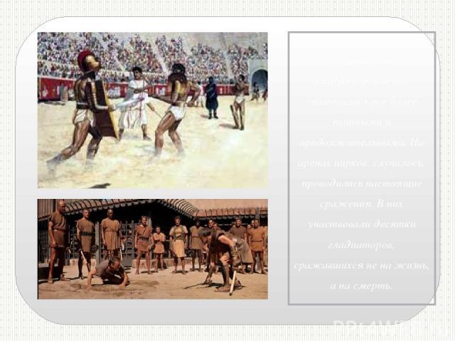 Со временем гладиаторские бои становились все более пышными и продолжительными. На аренах цирков, случалось, проводились настоящие сражения. В них участвовали десятки гладиаторов, сражавшихся не на жизнь, а на смерть.