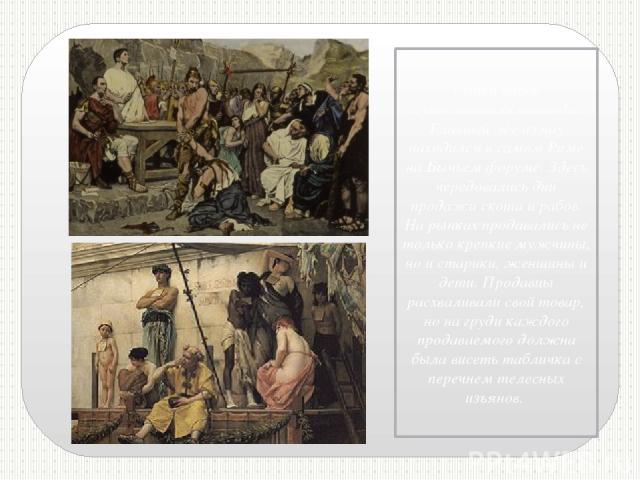 Рынки рабов существовали повсюду. Главный же из них находился в самом Риме на Бычьем форуме. Здесь чередовались дни продажи скота и рабов. На рынках продавались не только крепкие мужчины, но и старики, женщины и дети. Продавцы расхваливали свой това…