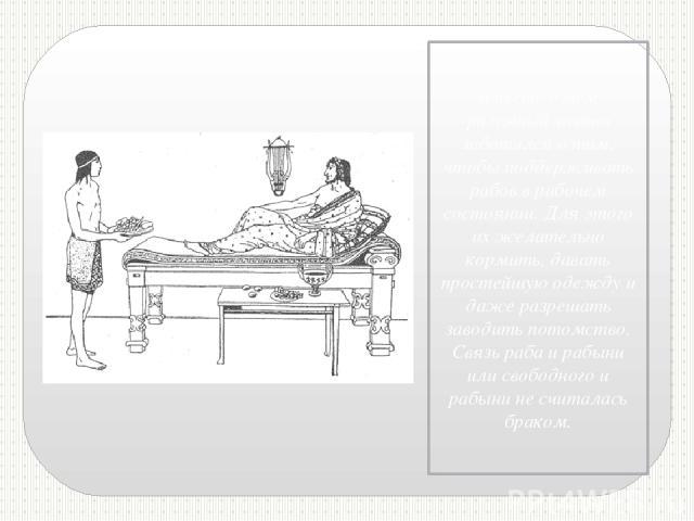 Вместе с тем разумный хозяин заботился о том, чтобы поддерживать рабов в рабочем состоянии. Для этого их желательно кормить, давать простейшую одежду и даже разрешать заводить потомство. Связь раба и рабыни или свободного и рабыни не считалась браком.