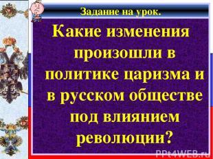 Задание на урок. Какие изменения произошли в политике царизма и в русском общест
