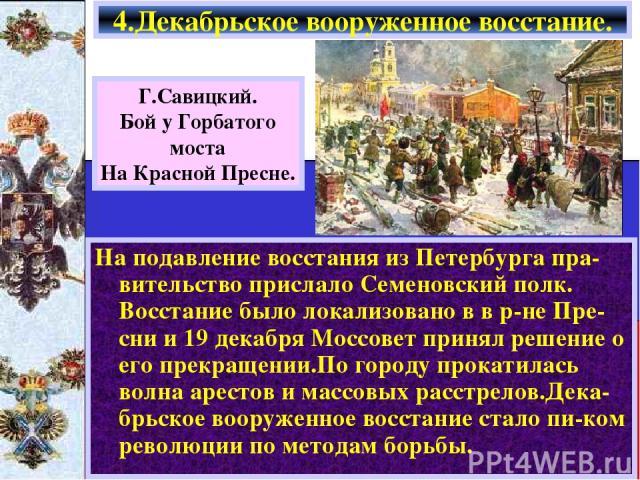 На подавление восстания из Петербурга пра-вительство прислало Семеновский полк. Восстание было локализовано в в р-не Пре- сни и 19 декабря Моссовет принял решение о его прекращении.По городу прокатилась волна арестов и массовых расстрелов.Дека-брьск…