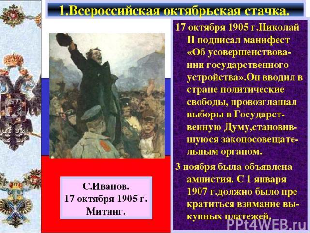 17 октября 1905 г.Николай II подписал манифест «Об усовершенствова-нии государственного устройства».Он вводил в стране политические свободы, провозглашал выборы в Государст-венную Думу,становив-шуюся законосовещате-льным органом. 3 ноября была объяв…