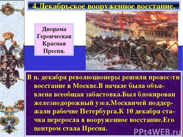 В н. декабря революционеры решили провес-ти восстание в Москве.В начале была объя-влена всеобщая забастовка.Был блокирован железнодорожный узел.Москвичей поддер-жали рабочие Петербурга.К 10 декабря ста-чка переросла в вооруженное восстание.Его центр…