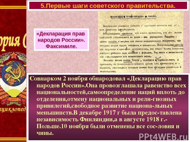 Совнарком 2 ноября обнародовал «Декларацию прав народов России».Она провозглашала равенство всех национальностей,самоопределение наций вплоть до отделения,отмену национальных и рели-гиозных привилегий,свободное развитие национа-льных меньшинств.В де…