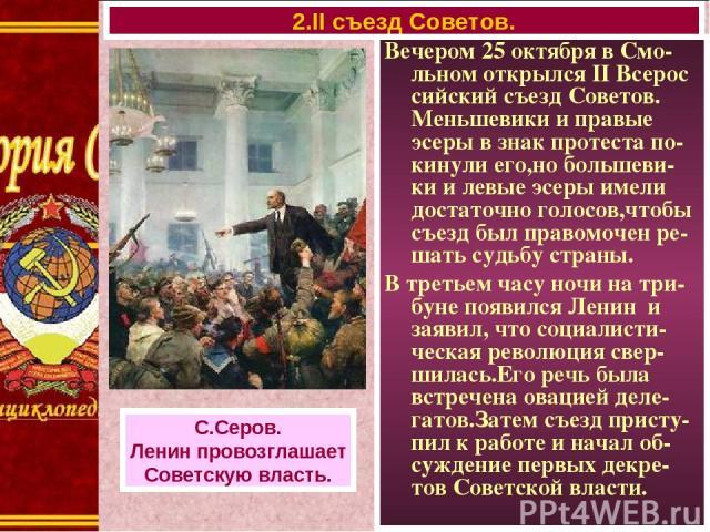 Вечером 25 октября в Смо-льном открылся II Всерос сийский съезд Советов. Меньшевики и правые эсеры в знак протеста по-кинули его,но большеви-ки и левые эсеры имели достаточно голосов,чтобы съезд был правомочен ре-шать судьбу страны. В третьем часу н…