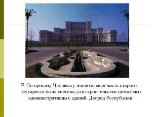 По приказу Чаушеску значительная часть старого Бухареста была снесена для строит
