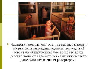 Чаушеску поощрял многодетные семьи, разводы и аборты были запрещены, одним из по