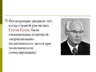 Последующие двадцать лет, когда страной руководил Густав Гусак, были ознаменован