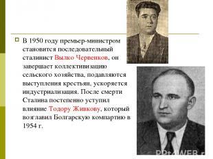 В 1950 году премьер-министром становится последовательный сталинист Вылко Червен