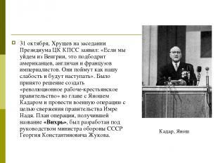 31 октября, Хрущев на заседании Президиума ЦК КПСС заявил: «Если мы уйдем из Вен