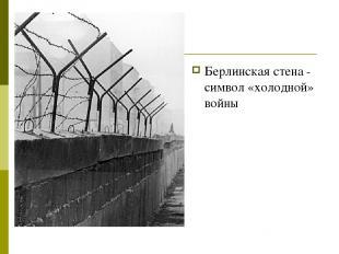 Берлинская стена - символ «холодной» войны