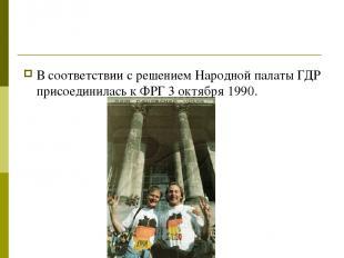 В соответствии с решением Народной палаты ГДР присоединилась к ФРГ 3 октября 199