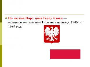 По льская Наро дная Респу блика— официальное название Польши в период с 1946 по