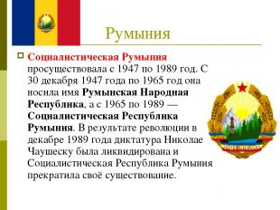Румыния Социалистическая Румыния просуществовала с 1947 по 1989 год. С 30 декабр