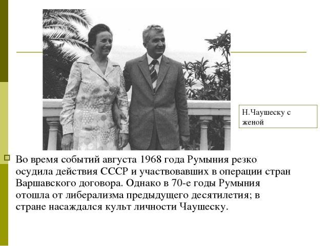 Во время событий августа 1968 года Румыния резко осудила действия СССР и участвовавших в операции стран Варшавского договора. Однако в 70-е годы Румыния отошла от либерализма предыдущего десятилетия; в стране насаждался культ личности Чаушеску. Н.Ча…