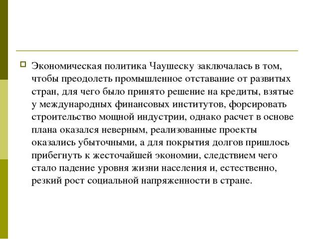 Экономическая политика Чаушеску заключалась в том, чтобы преодолеть промышленное отставание от развитых стран, для чего было принято решение на кредиты, взятые у международных финансовых институтов, форсировать строительство мощной индустрии, однако…