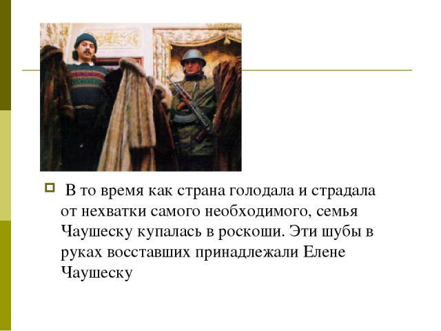 В то время как страна голодала и страдала от нехватки самого необходимого, семья Чаушеску купалась в роскоши. Эти шубы в руках восставших принадлежали Елене Чаушеску