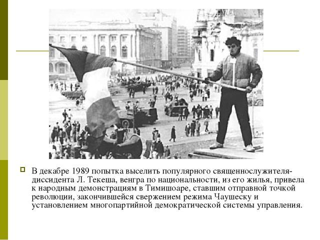 В декабре 1989 попытка выселить популярного священнослужителя-диссидента Л. Текеша, венгра по национальности, из его жилья, привела к народным демонстрациям в Тимишоаре, ставшим отправной точкой революции, закончившейся свержением режима Чаушеску и …