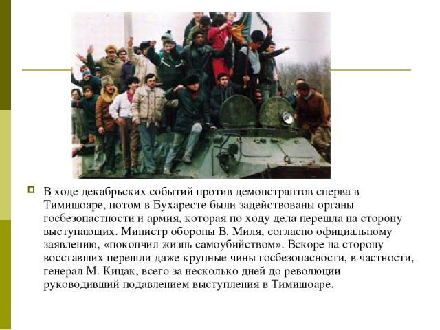 В ходе декабрьских событий против демонстрантов сперва в Тимишоаре, потом в Бухаресте были задействованы органы госбезопастности и армия, которая по ходу дела перешла на сторону выступающих. Министр обороны В. Миля, согласно официальному заявлению, …