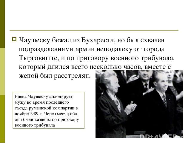 Чаушеску бежал из Бухареста, но был схвачен подразделениями армии неподалеку от города Тырговиште, и по приговору военного трибунала, который длился всего несколько часов, вместе с женой был расстрелян. Елена Чаушеску аплодирует мужу во время послед…