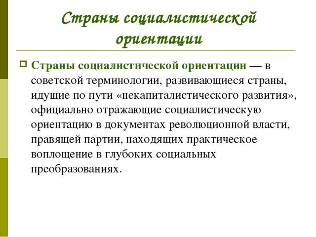 Страны социалистической ориентации Страны социалистической ориентации— в советской терминологии, развивающиеся страны, идущие по пути «некапиталистического развития», официально отражающие социалистическую ориентацию в документах революционной влас…