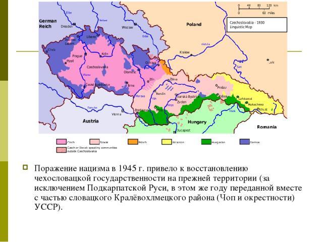 Поражение нацизма в 1945г. привело к восстановлению чехословацкой государственности на прежней территории (за исключением Подкарпатской Руси, в этом же году переданной вместе с частью словацкого Кралёвохлмецкого района (Чоп и окрестности) УССР).