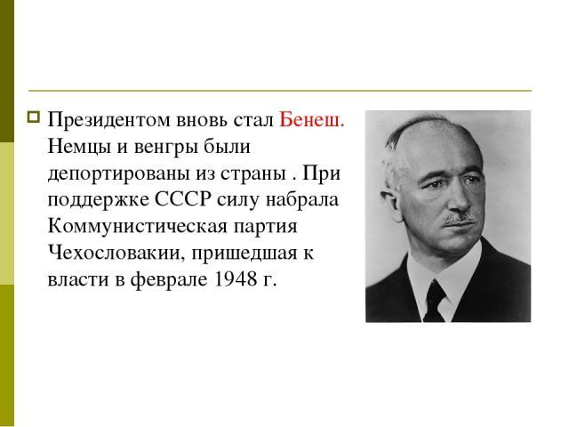 Президентом вновь стал Бенеш. Немцы и венгры были депортированы из страны . При поддержке СССР силу набрала Коммунистическая партия Чехословакии, пришедшая к власти в феврале 1948г.