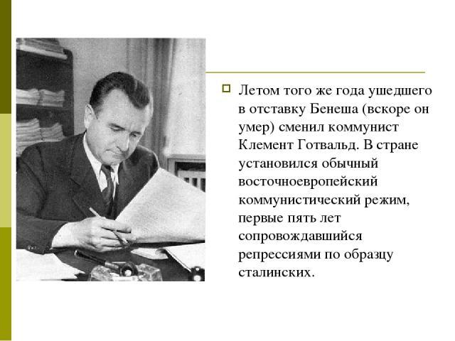 Летом того же года ушедшего в отставку Бенеша (вскоре он умер) сменил коммунист Клемент Готвальд. В стране установился обычный восточноевропейский коммунистический режим, первые пять лет сопровождавшийся репрессиями по образцу сталинских.