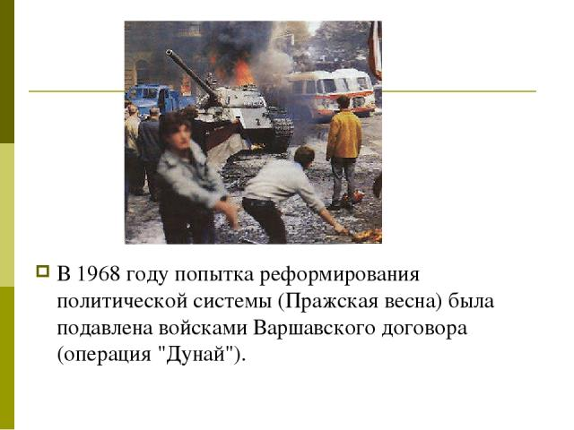 В 1968 году попытка реформирования политической системы (Пражская весна) была подавлена войсками Варшавского договора (операция