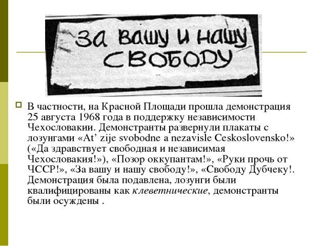 В частности, на Красной Площади прошла демонстрация 25 августа 1968 года в поддержку независимости Чехословакии. Демонстранты развернули плакаты с лозунгами «At' zije svobodne a nezavisle Ceskoslovensko!» («Да здравствует свободная и независимая Чех…