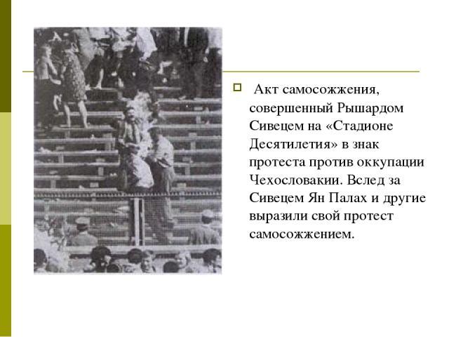 Акт самосожжения, совершенный Рышардом Сивецем на «Стадионе Десятилетия» в знак протеста против оккупации Чехословакии. Вслед за Сивецем Ян Палах и другие выразили свой протест самосожжением.