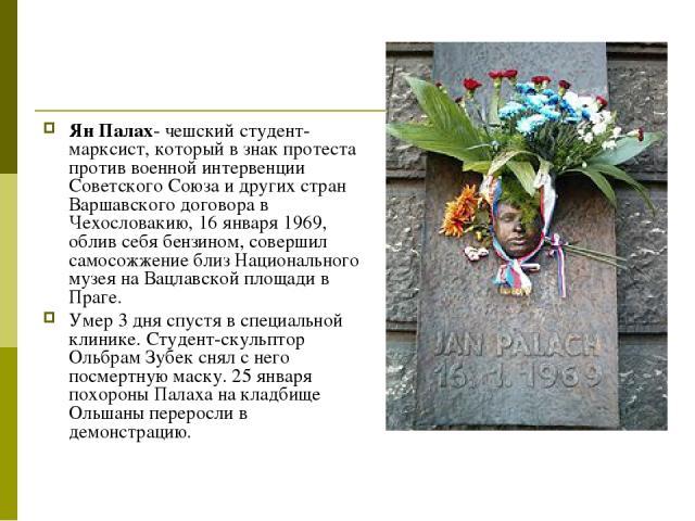 Ян Палах- чешский студент-марксист, который в знак протеста против военной интервенции Советского Союза и других стран Варшавского договора в Чехословакию, 16 января 1969, облив себя бензином, совершил самосожжение близ Национального музея на Вацлав…