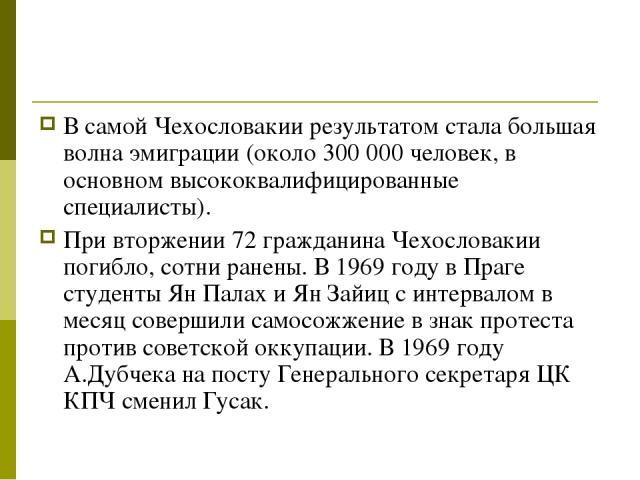 В самой Чехословакии результатом стала большая волна эмиграции (около 300000 человек, в основном высококвалифицированные специалисты). При вторжении 72 гражданина Чехословакии погибло, сотни ранены. В 1969 году в Праге студенты Ян Палах и Ян Зайиц …