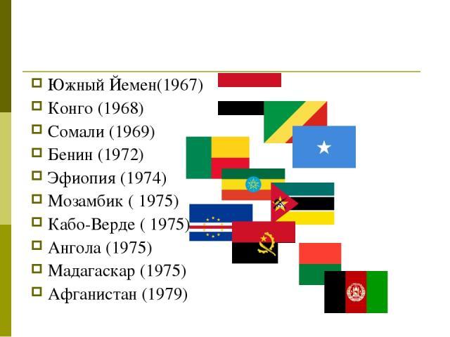 Южный Йемен(1967) Конго (1968) Сомали (1969) Бенин (1972) Эфиопия (1974) Мозамбик ( 1975) Кабо-Верде ( 1975) Ангола (1975) Мадагаскар (1975) Афганистан (1979)