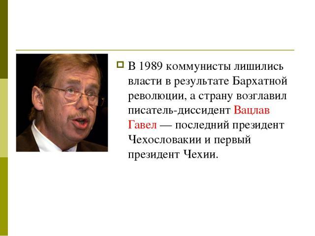 В 1989 коммунисты лишились власти в результате Бархатной революции, а страну возглавил писатель-диссидент Вацлав Гавел— последний президент Чехословакии и первый президент Чехии.