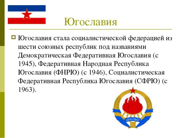Югославия Югославия стала социалистической федерацией из шести союзных республик под названиями Демократическая Федеративная Югославия (с 1945), Федеративная Народная Республика Югославия (ФНРЮ) (с 1946), Социалистическая Федеративная Республика Юго…