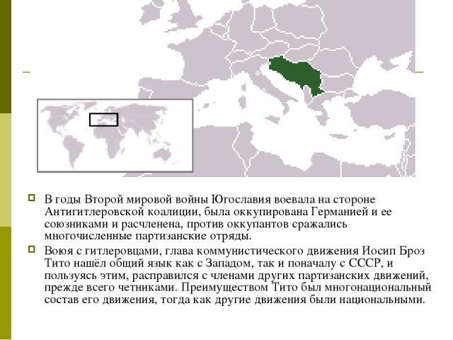 В годы Второй мировой войны Югославия воевала на стороне Антигитлеровской коалиции, была оккупирована Германией и ее союзниками и расчленена, против оккупантов сражались многочисленные партизанские отряды. Воюя с гитлеровцами, глава коммунистическог…