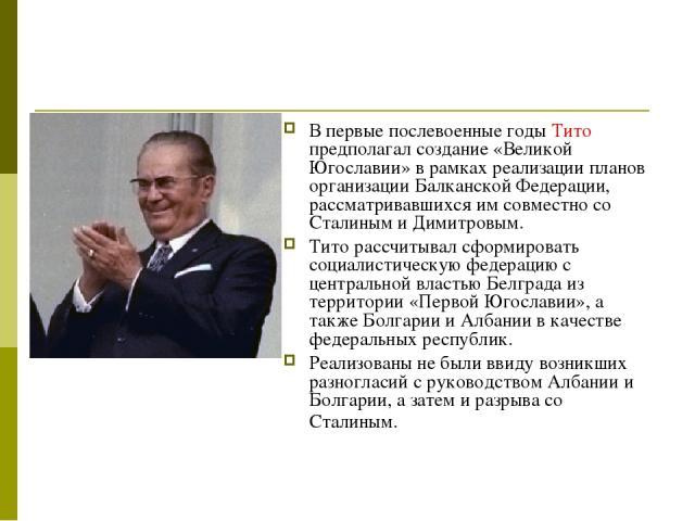 В первые послевоенные годы Тито предполагал создание «Великой Югославии» в рамках реализации планов организации Балканской Федерации, рассматривавшихся им совместно со Сталиным и Димитровым. Тито рассчитывал сформировать социалистическую федерацию с…