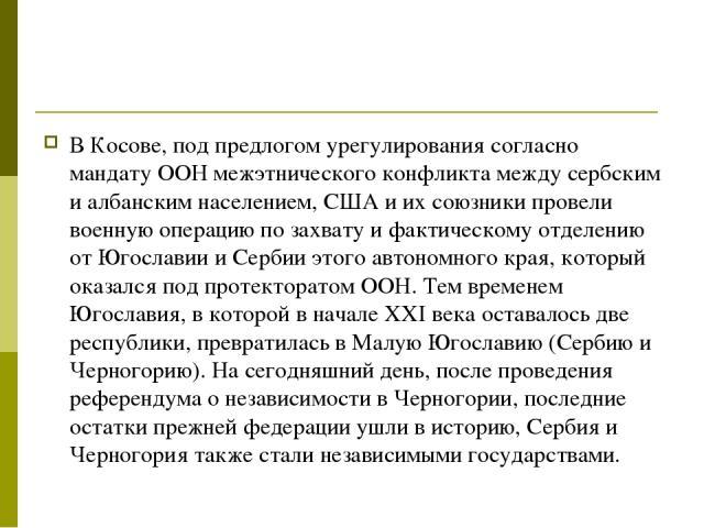 В Косове, под предлогом урегулирования согласно мандату ООН межэтнического конфликта между сербским и албанским населением, США и их союзники провели военную операцию по захвату и фактическому отделению от Югославии и Сербии этого автономного края, …