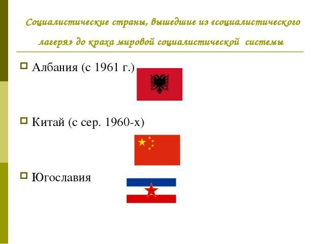 Социалистические страны, вышедшие из «социалистического лагеря» до краха мировой социалистической системы Албания (с 1961г.) Китай (с сер. 1960-х) Югославия