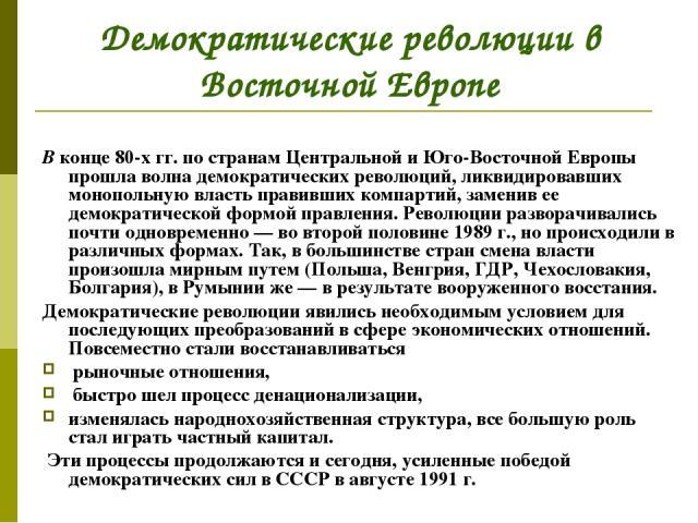 Демократические революции в Восточной Европе В конце 80-х гг. по странам Центральной и Юго-Восточной Европы прошла волна демократических революций, ликвидировавших монопольную власть правивших компартий, заменив ее демократической формой правления. …