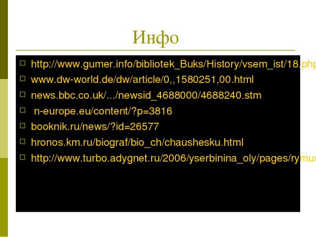 Инфо http://www.gumer.info/bibliotek_Buks/History/vsem_ist/18.php www.dw-world.de/dw/article/0,,1580251,00.html news.bbc.co.uk/.../newsid_4688000/4688240.stm n-europe.eu/content/?p=3816 booknik.ru/news/?id=26577 hronos.km.ru/biograf/bio_ch/chaushesk…