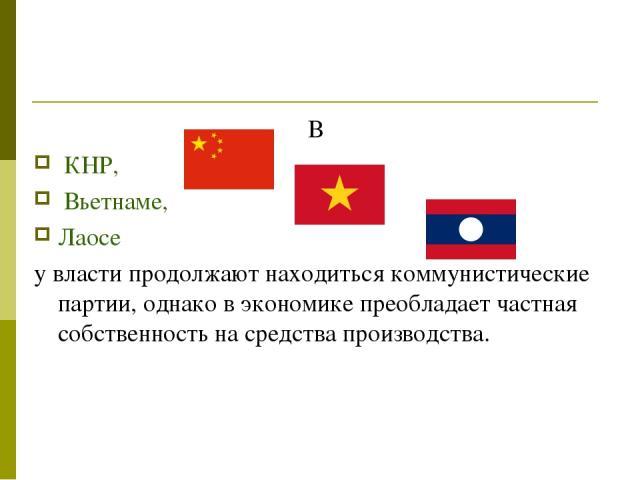 В КНР, Вьетнаме, Лаосе у власти продолжают находиться коммунистические партии, однако в экономике преобладает частная собственность на средства производства.